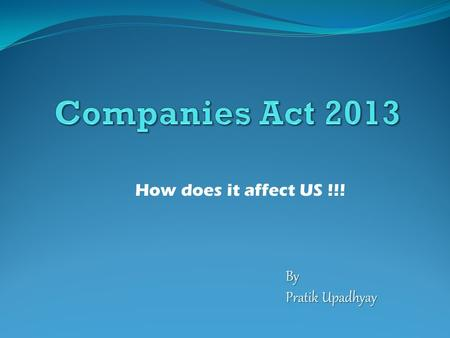 How does it affect US !!! By Pratik Upadhyay. The Companies Act The main statute which governs the companies The Companies Act 2013 got assent from the.