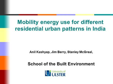 Mobility energy use for different residential urban patterns in India Anil Kashyap, Jim Berry, Stanley McGreal, School of the Built Environment.