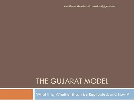 THE <strong>GUJARAT</strong> MODEL What it is, Whether it can be Replicated, and How ? Amal Dhru- Ahmedabad.