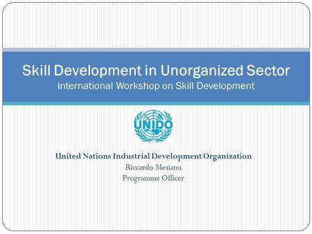 United Nations Industrial Development Organization Riccardo Mesiano Programme Officer Skill Development in Unorganized Sector International Workshop on.