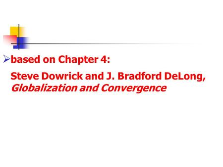  based on Chapter 4: Steve Dowrick and J. Bradford DeLong, Globalization and Convergence.