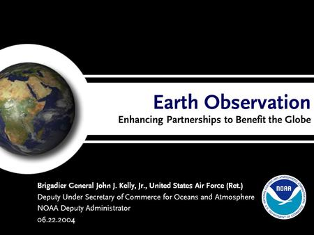 Earth Observation Enhancing Partnerships to Benefit the Globe Brigadier General John J. Kelly, Jr., United States Air Force (Ret.) Deputy Under Secretary.