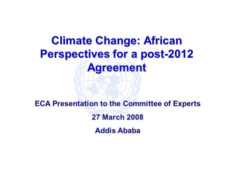 Climate Change: African Perspectives for a post-2012 Agreement ECA Presentation to the Committee of Experts 27 March 2008 Addis Ababa.
