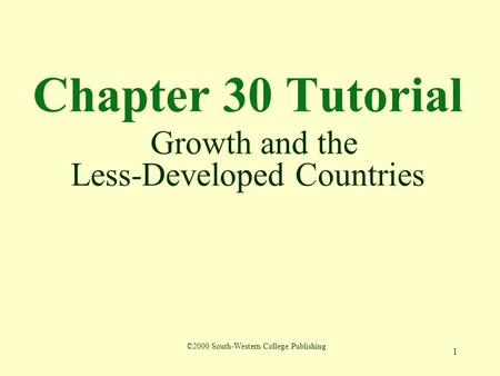 1 Chapter 30 Tutorial Growth and the Less-Developed Countries ©2000 South-Western College Publishing.
