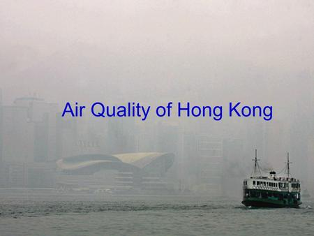 Air Quality of Hong Kong. What is air pollution causing? Animals and Plants are suffering. Rain has turned more into acid. It destroys our own health.