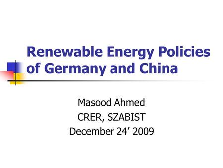 Renewable Energy Policies of Germany and China Masood Ahmed CRER, SZABIST December 24' 2009.