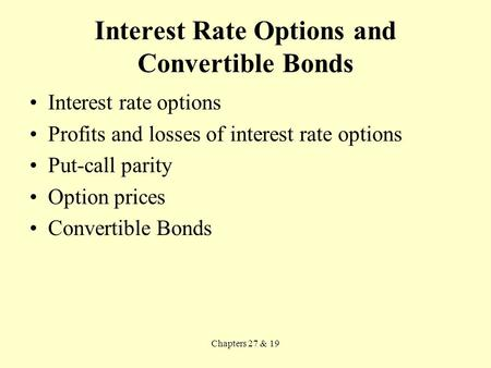 Chapters 27 & 19 Interest Rate Options and Convertible Bonds Interest rate options Profits and losses of interest rate options Put-call parity Option prices.