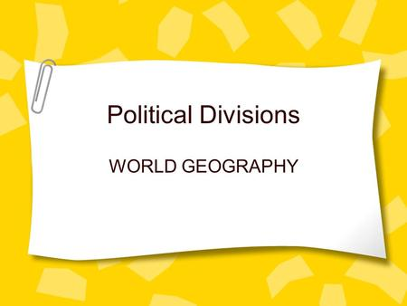 Political Divisions WORLD GEOGRAPHY.