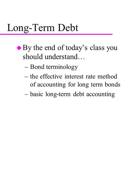 Long-Term Debt u By the end of today's class you should understand… –Bond terminology –the effective interest rate method of accounting for long term bonds.