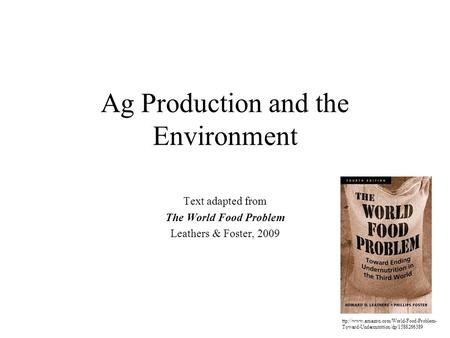 Ag Production and the Environment Text adapted from The World Food Problem Leathers & Foster, 2009 ttp://www.amazon.com/World-Food-Problem- Toward-Undernutrition/dp/1588266389.