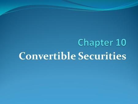 Convertible Securities. Learning Goals Understand the characteristics of convertible securities How to value convertible securities.