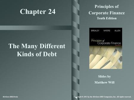 Chapter 24 Principles of Corporate Finance Tenth Edition The Many Different Kinds of Debt Slides by Matthew Will McGraw-Hill/Irwin Copyright © 2011 by.