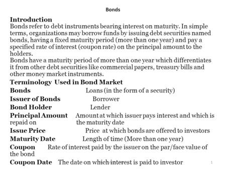 Bonds Introduction Bonds refer to debt instruments bearing interest on maturity. In simple terms, organizations may borrow funds by issuing debt securities.