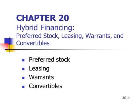 20-1 CHAPTER 20 Hybrid Financing: Preferred Stock, Leasing, Warrants, and Convertibles Preferred stock Leasing Warrants Convertibles.
