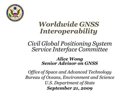 Worldwide GNSS Interoperability Civil Global Positioning System Service Interface Committee Alice Wong Senior Advisor on GNSS Office of Space and Advanced.