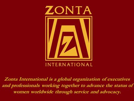 Zonta International is a global organization of executives and professionals working together to advance the status of women worldwide through service.