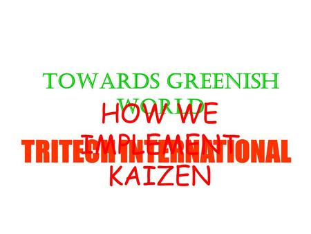 TOWARDS GREENISH WORLD TRITECH INTERNATIONAL HOW WE IMPLEMENT KAIZEN.