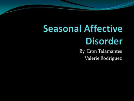 By Eron Talamantes Valerie Rodriguez. Definition Seasonal Affective Disorder Seasonal Affective Disorder is episodes of depression that occur at certain.