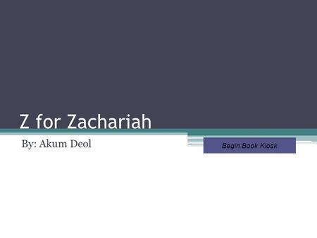 Z for Zachariah By: Akum Deol Begin Book Kiosk Choose a section to view Book Details Setting Meaningful Passage In My Own Words Character Traits Symbolism.