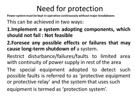 Need for protection Power system must be kept in operation continuously without major breakdowns This can be achieved in two ways: 1.Implement a system.