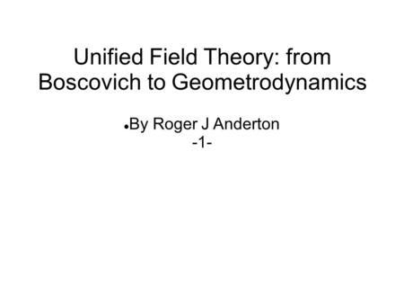 By Roger J Anderton -1- Unified Field <strong>Theory</strong>: from Boscovich to Geometrodynamics.