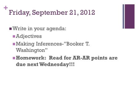 "+ Friday, September 21, 2012 Write in your agenda: Adjectives Making Inferences-""Booker T. Washington"" Homework: Read for AR-AR points are due next Wednesday!!!"