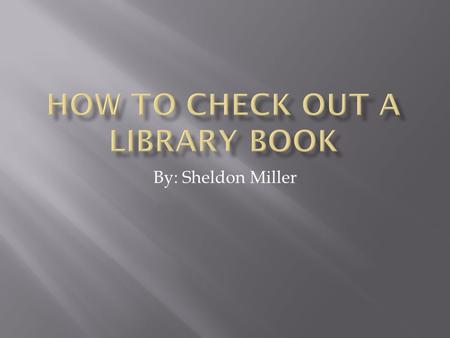 By: Sheldon Miller.  Find a computer in the library and login.