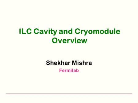 ILC Cavity and Cryomodule Overview Shekhar Mishra Fermilab.