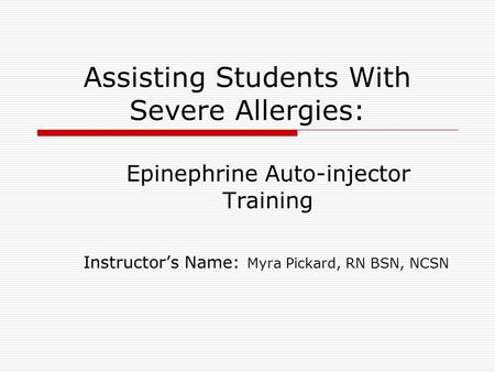 Assisting Students With Severe Allergies: Epinephrine Auto-injector Training Instructor's Name: Myra Pickard, RN BSN, NCSN.