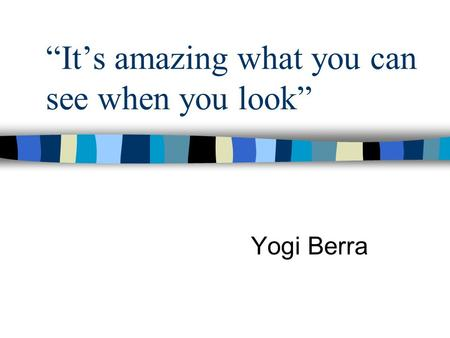 """It's amazing what you can see when you look"" Yogi Berra."