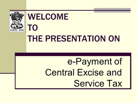WELCOME TO THE PRESENTATION ON e-Payment of Central Excise and Service Tax.