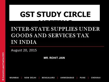© Economic Laws Practice 2015 INTER-STATE SUPPLIES UNDER GOODS AND SERVICES TAX IN INDIA August 20, 2015 GST STUDY CIRCLE MEETING /MR. ROHIT JAIN.