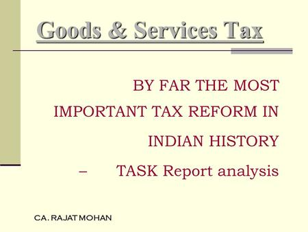 CA. RAJAT MOHAN Goods & Services Tax BY FAR THE MOST IMPORTANT TAX REFORM IN INDIAN HISTORY – TASK Report analysis.