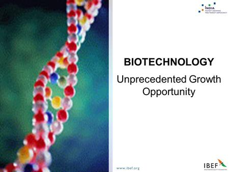 Unprecedented Growth Opportunity BIOTECHNOLOGY. Biotechnology  India - An Overview  Market and Growth Potential  Players  Opportunities  Why India?