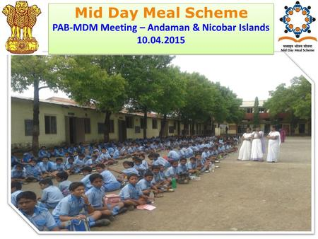 Ministry of HRD Government of India Mid Day Meal Scheme PAB-MDM Meeting – Andaman & Nicobar Islands 10.04.2015 Mid Day Meal Scheme PAB-MDM Meeting – Andaman.