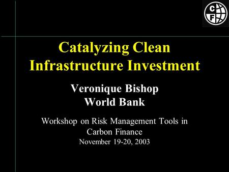 Catalyzing Clean Infrastructure Investment Veronique Bishop World Bank Workshop on Risk Management Tools in Carbon Finance November 19-20, 2003.