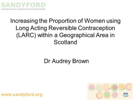 Www.sandyford.org Increasing the Proportion of Women using Long Acting Reversible Contraception (LARC) within a Geographical Area in Scotland Dr Audrey.