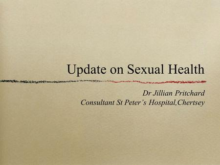 Update on Sexual Health Dr Jillian Pritchard Consultant St Peter's Hospital,Chertsey.