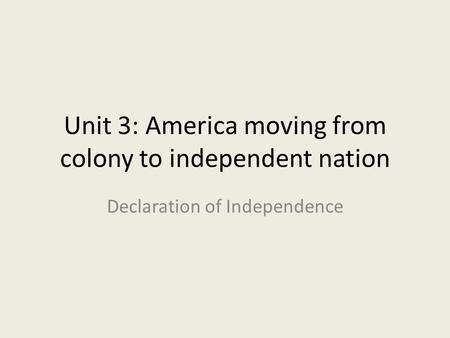 Unit 3: America moving from colony to independent nation Declaration of Independence.