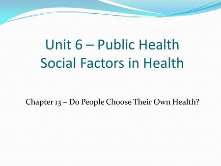 Unit 6 – Public Health Social Factors in Health Chapter 13 – Do People Choose Their Own Health?