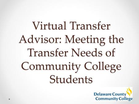Virtual Transfer Advisor: Meeting the Transfer Needs of Community College Students.