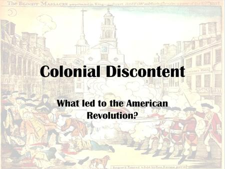 Colonial Discontent What led to the American Revolution?
