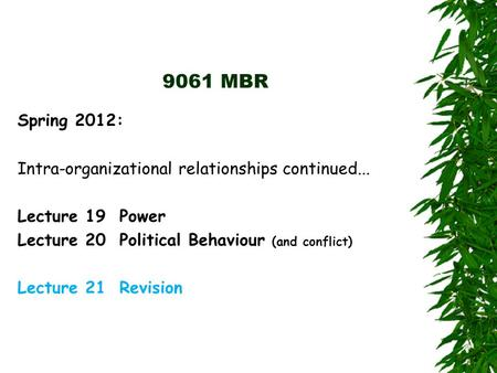 9061 MBR Spring 2012: Intra-organizational relationships continued... Lecture 19 Power Lecture 20 Political Behaviour (and conflict) Lecture 21 Revision.