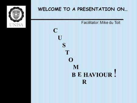 WELCOME TO A PRESENTATION ON… C U S T O M E R B HAVIOUR Facilitator: Mike du Toit !