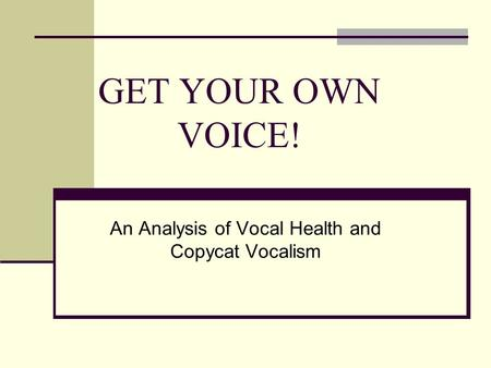GET YOUR OWN VOICE! An Analysis of Vocal Health and Copycat Vocalism.