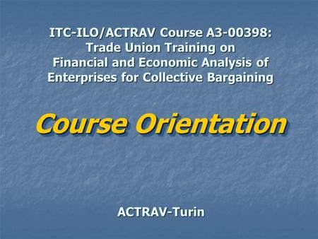 ITC-ILO/ACTRAV Course A3-00398: Trade Union Training on Financial and Economic Analysis of Enterprises for Collective Bargaining ACTRAV-Turin Course Orientation.