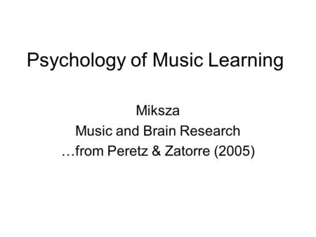 Psychology of Music Learning Miksza Music and Brain Research …from Peretz & Zatorre (2005)
