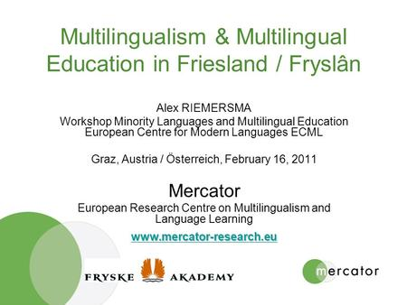 Multilingualism & Multilingual Education in Friesland / Fryslân Alex RIEMERSMA Workshop Minority Languages and Multilingual Education European Centre for.