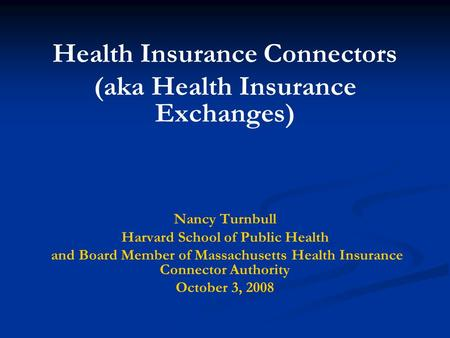 Health Insurance Connectors (aka Health Insurance Exchanges) Nancy Turnbull Harvard School of Public Health and Board Member of Massachusetts Health Insurance.
