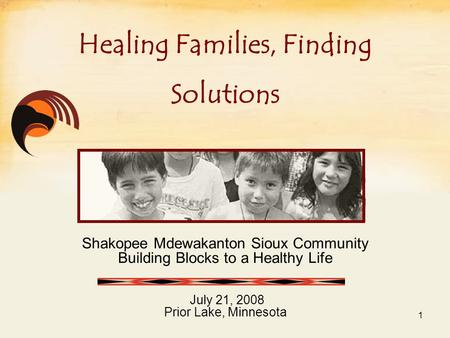 Shakopee Mdewakanton Sioux Community Building Blocks to a Healthy Life July 21, 2008 Prior Lake, Minnesota Healing Families, Finding Solutions 1.